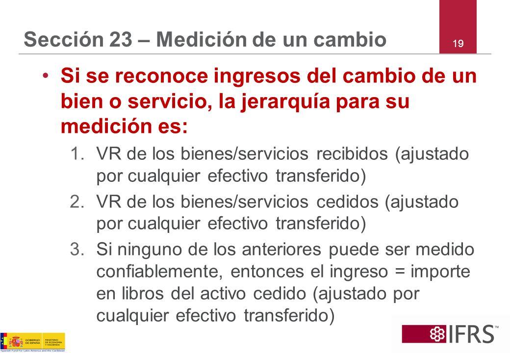 19 Sección 23 – Medición de un cambio Si se reconoce ingresos del cambio de un bien o servicio, la jerarquía para su medición es: 1.VR de los bienes/s