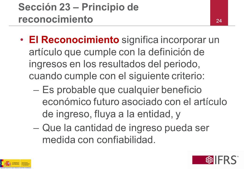 24 Sección 23 – Principio de reconocimiento El Reconocimiento significa incorporar un artículo que cumple con la definición de ingresos en los resulta