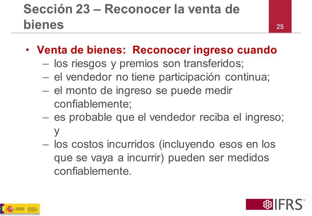 25 Sección 23 – Reconocer la venta de bienes Venta de bienes: Reconocer ingreso cuando –los riesgos y premios son transferidos; –el vendedor no tiene
