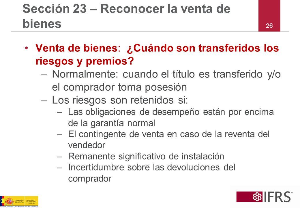 26 Sección 23 – Reconocer la venta de bienes Venta de bienes: ¿Cuándo son transferidos los riesgos y premios? –Normalmente: cuando el título es transf