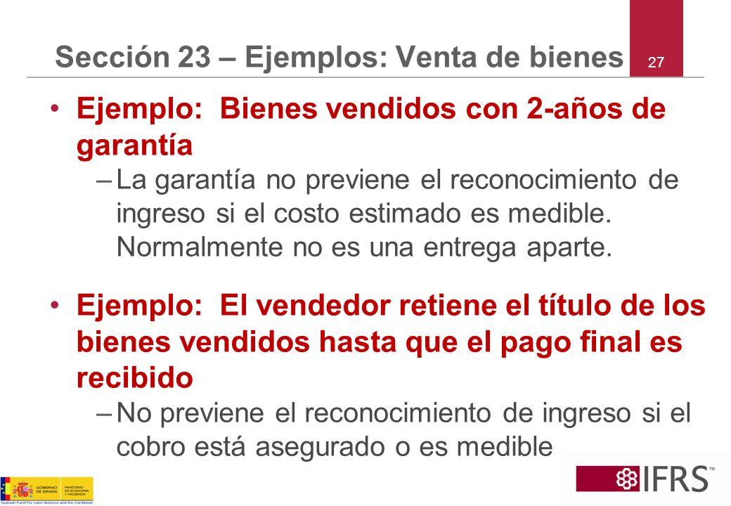 27 Sección 23 – Ejemplos: Venta de bienes Ejemplo: Bienes vendidos con 2-años de garantía –La garantía no previene el reconocimiento de ingreso si el