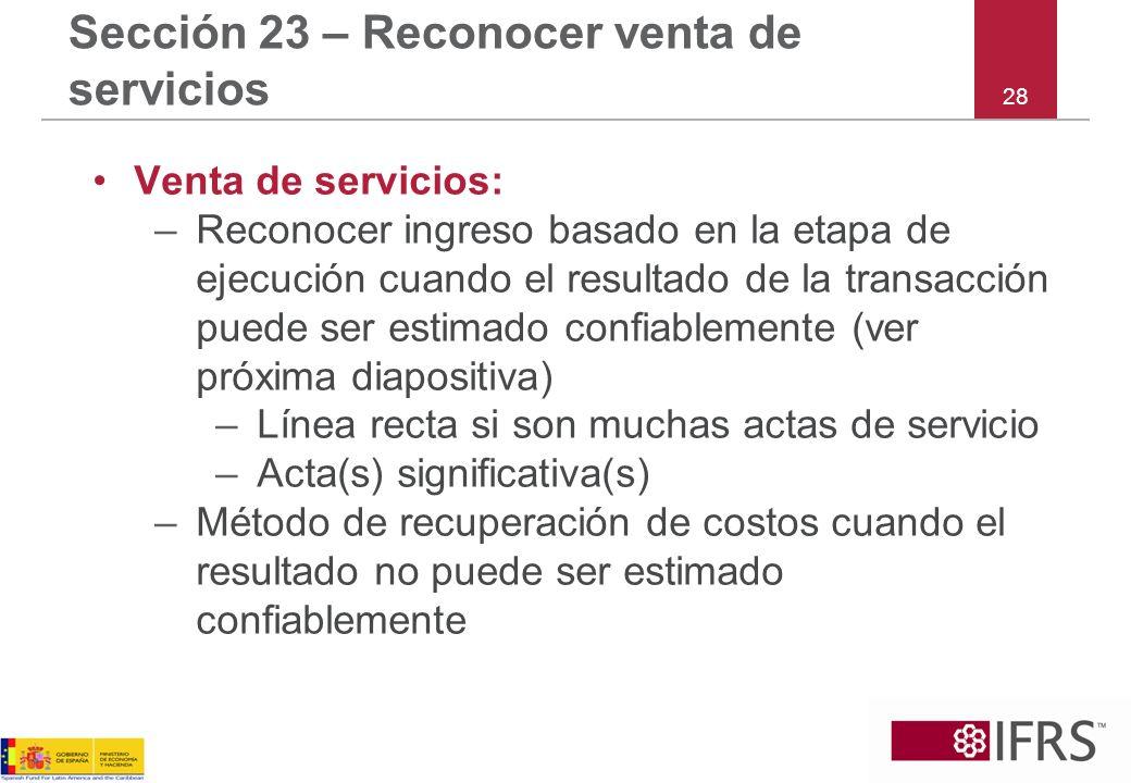 28 Sección 23 – Reconocer venta de servicios Venta de servicios: –Reconocer ingreso basado en la etapa de ejecución cuando el resultado de la transacc