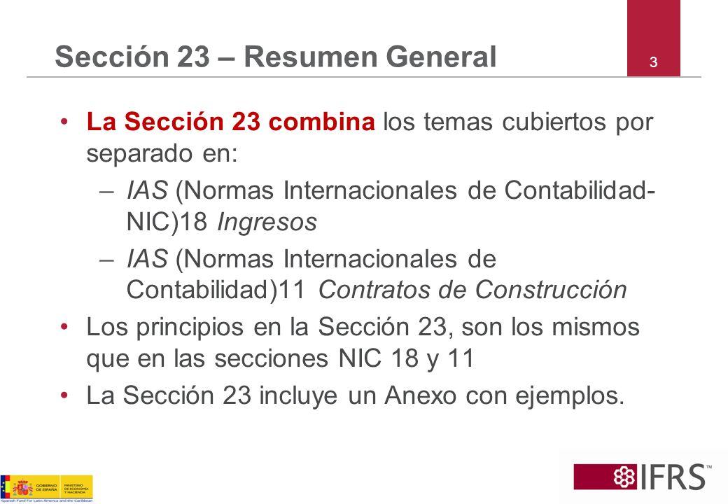 3 Sección 23 – Resumen General La Sección 23 combina los temas cubiertos por separado en: –IAS (Normas Internacionales de Contabilidad- NIC)18 Ingreso