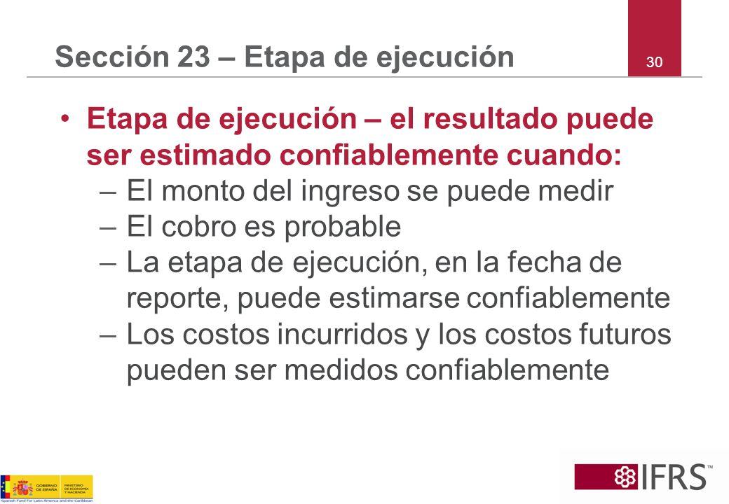 30 Sección 23 – Etapa de ejecución Etapa de ejecución – el resultado puede ser estimado confiablemente cuando: –El monto del ingreso se puede medir –E