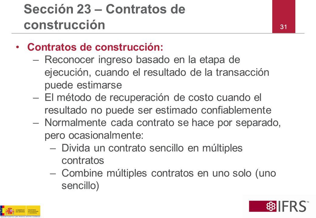 31 Sección 23 – Contratos de construcción Contratos de construcción: –Reconocer ingreso basado en la etapa de ejecución, cuando el resultado de la tra