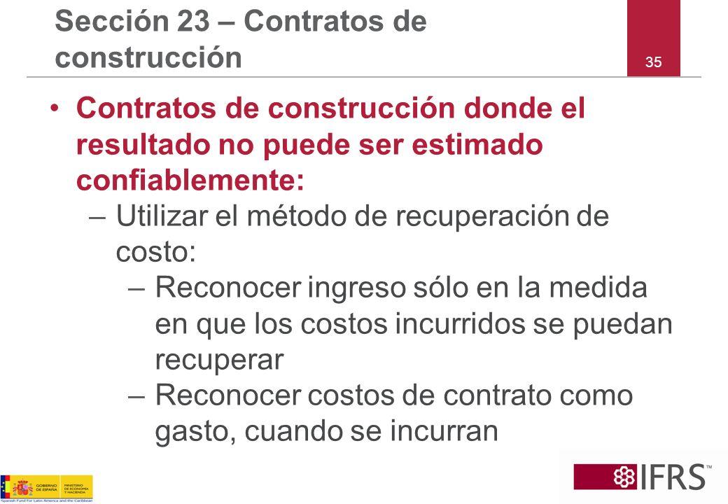 35 Sección 23 – Contratos de construcción Contratos de construcción donde el resultado no puede ser estimado confiablemente: –Utilizar el método de re