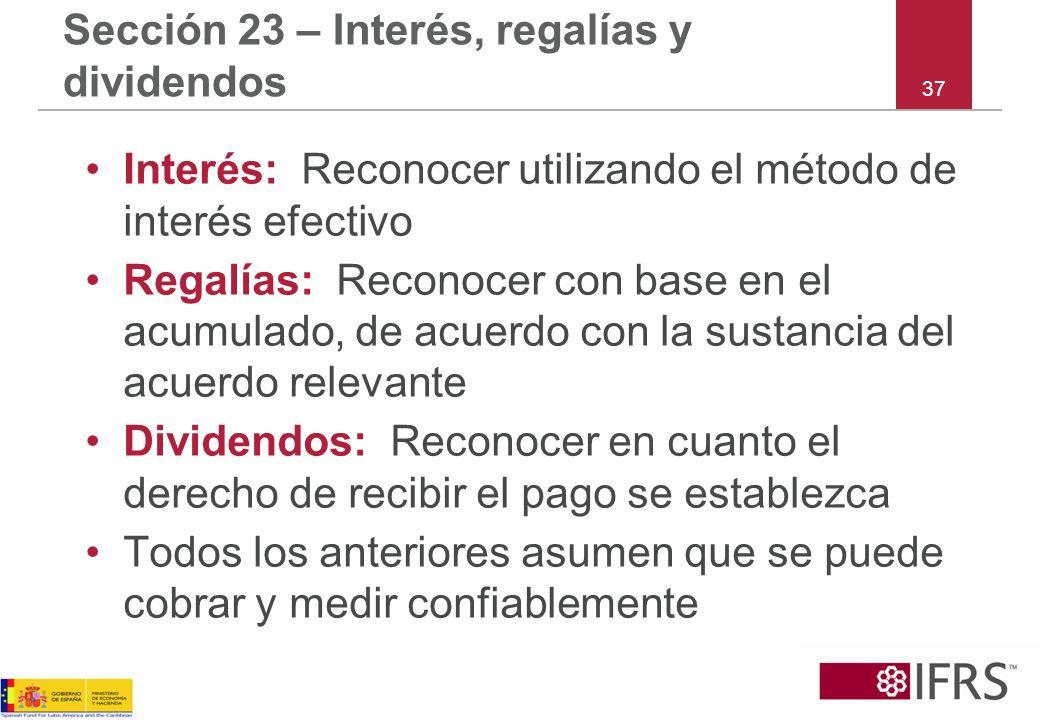 37 Sección 23 – Interés, regalías y dividendos Interés: Reconocer utilizando el método de interés efectivo Regalías: Reconocer con base en el acumulad