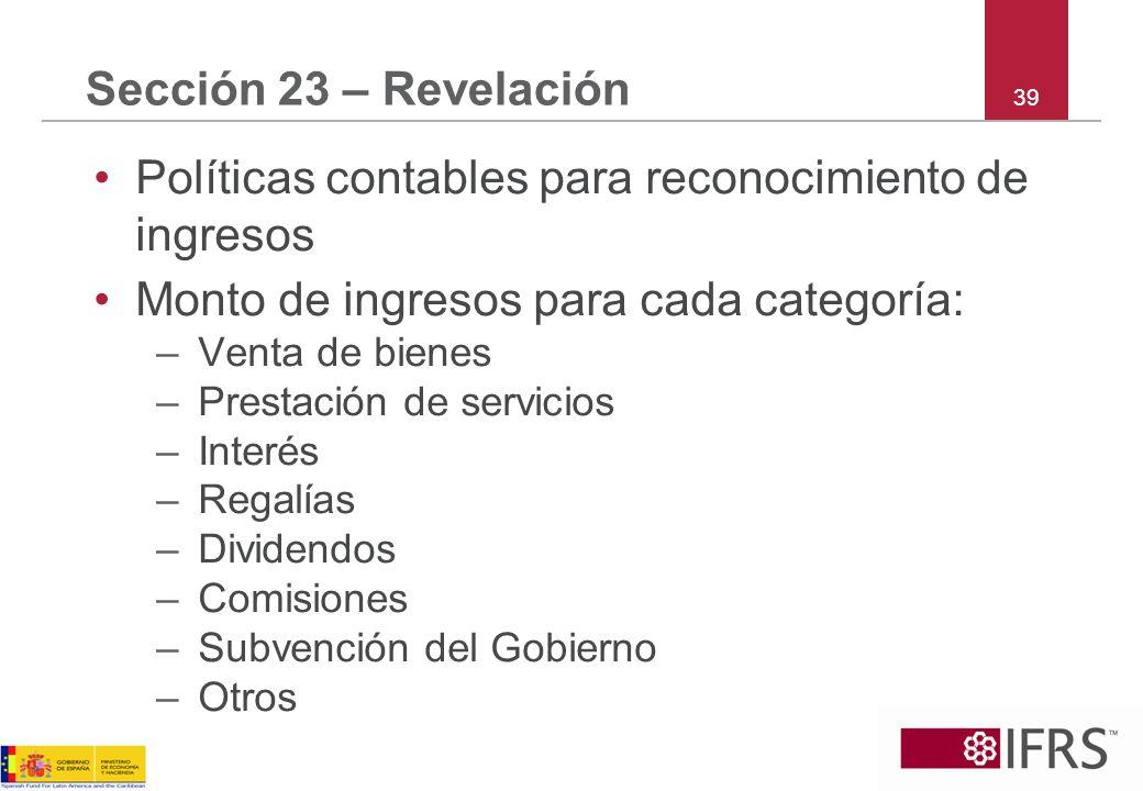 39 Sección 23 – Revelación Políticas contables para reconocimiento de ingresos Monto de ingresos para cada categoría: –Venta de bienes –Prestación de