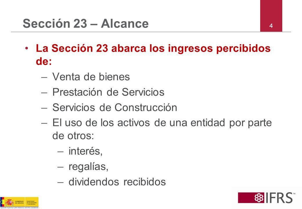 4 Sección 23 – Alcance La Sección 23 abarca los ingresos percibidos de: –Venta de bienes –Prestación de Servicios –Servicios de Construcción –El uso d