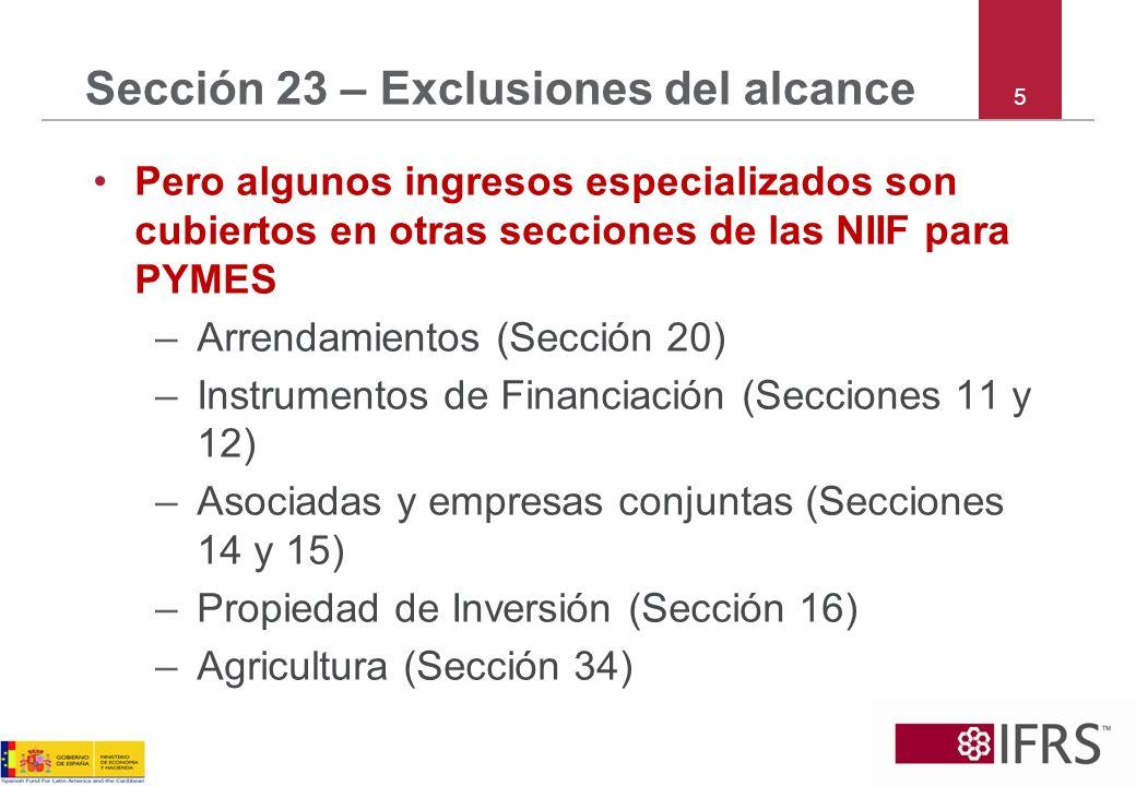 5 Sección 23 – Exclusiones del alcance Pero algunos ingresos especializados son cubiertos en otras secciones de las NIIF para PYMES –Arrendamientos (S