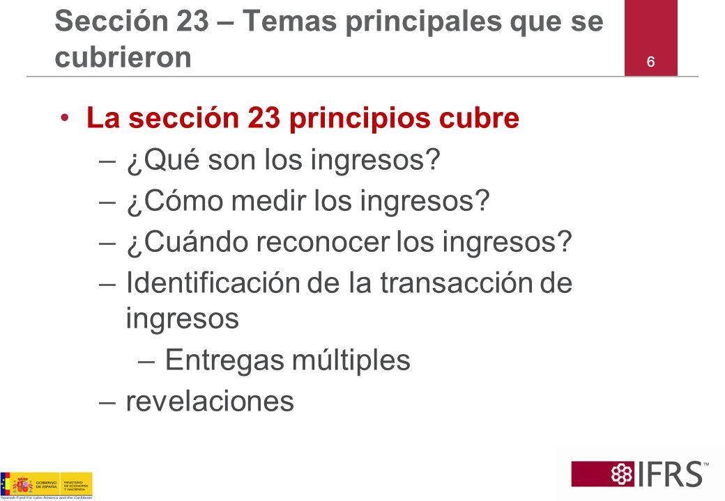 6 Sección 23 – Temas principales que se cubrieron La sección 23 principios cubre –¿Qué son los ingresos? –¿Cómo medir los ingresos? –¿Cuándo reconocer