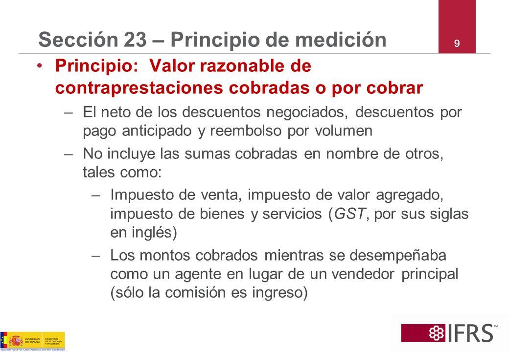9 Sección 23 – Principio de medición Principio: Valor razonable de contraprestaciones cobradas o por cobrar –El neto de los descuentos negociados, des