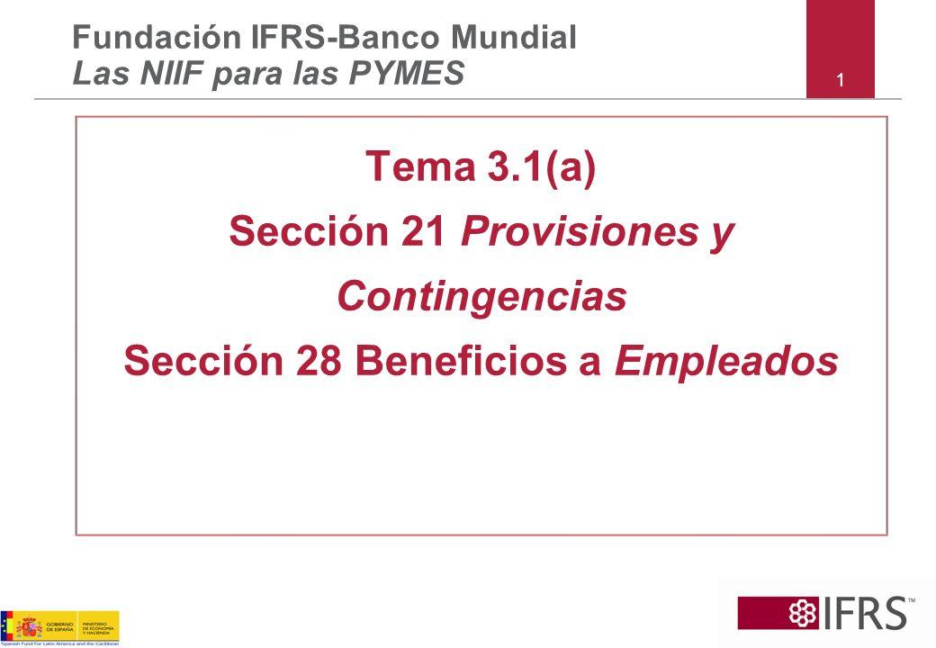 1 Tema 3.1(a) Sección 21 Provisiones y Contingencias Sección 28 Beneficios a Empleados Fundación IFRS-Banco Mundial Las NIIF para las PYMES