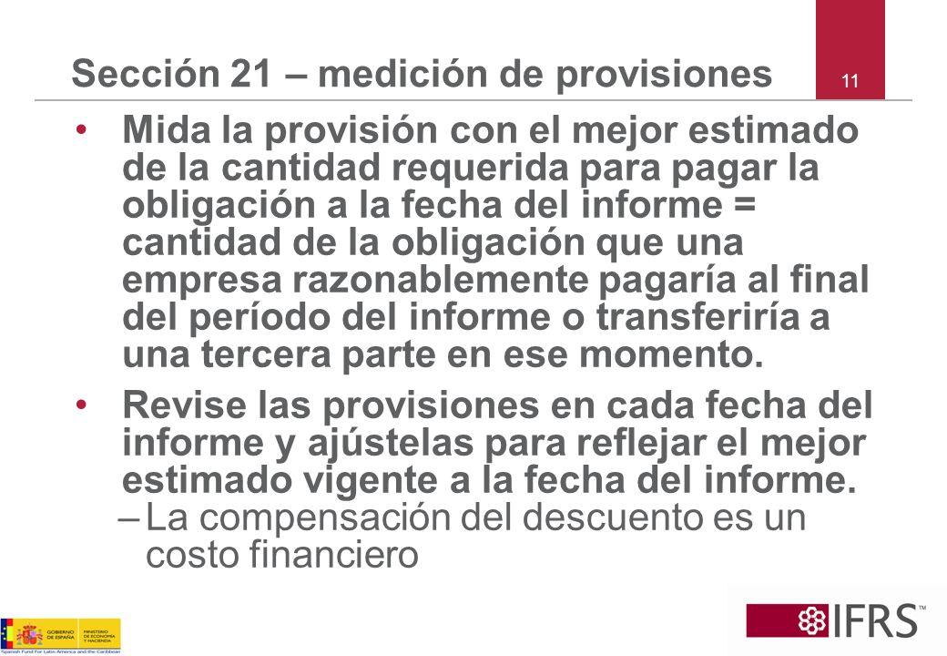 11 Sección 21 – medición de provisiones Mida la provisión con el mejor estimado de la cantidad requerida para pagar la obligación a la fecha del infor