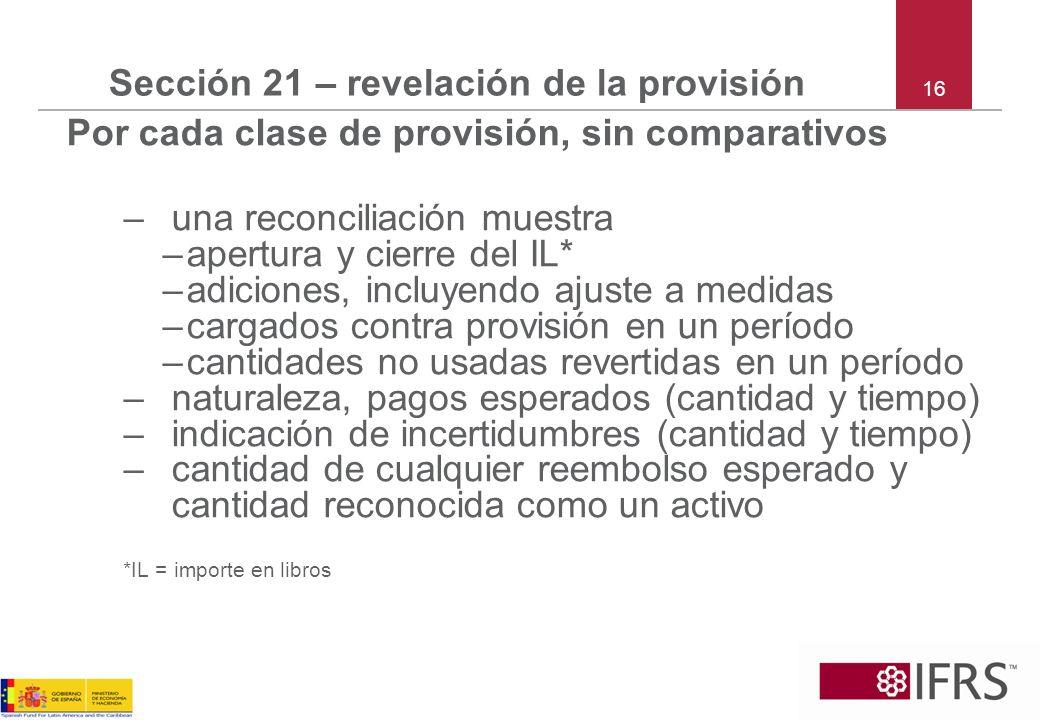 16 Sección 21 – revelación de la provisión Por cada clase de provisión, sin comparativos –una reconciliación muestra –apertura y cierre del IL* –adici
