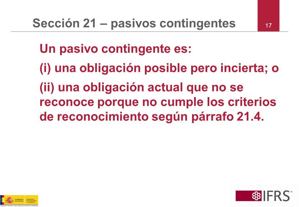 17 Sección 21 – pasivos contingentes Un pasivo contingente es: (i) una obligación posible pero incierta; o (ii) una obligación actual que no se recono