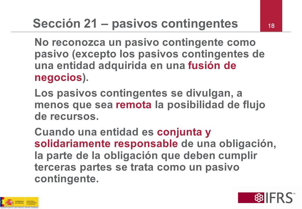 18 Sección 21 – pasivos contingentes No reconozca un pasivo contingente como pasivo (excepto los pasivos contingentes de una entidad adquirida en una