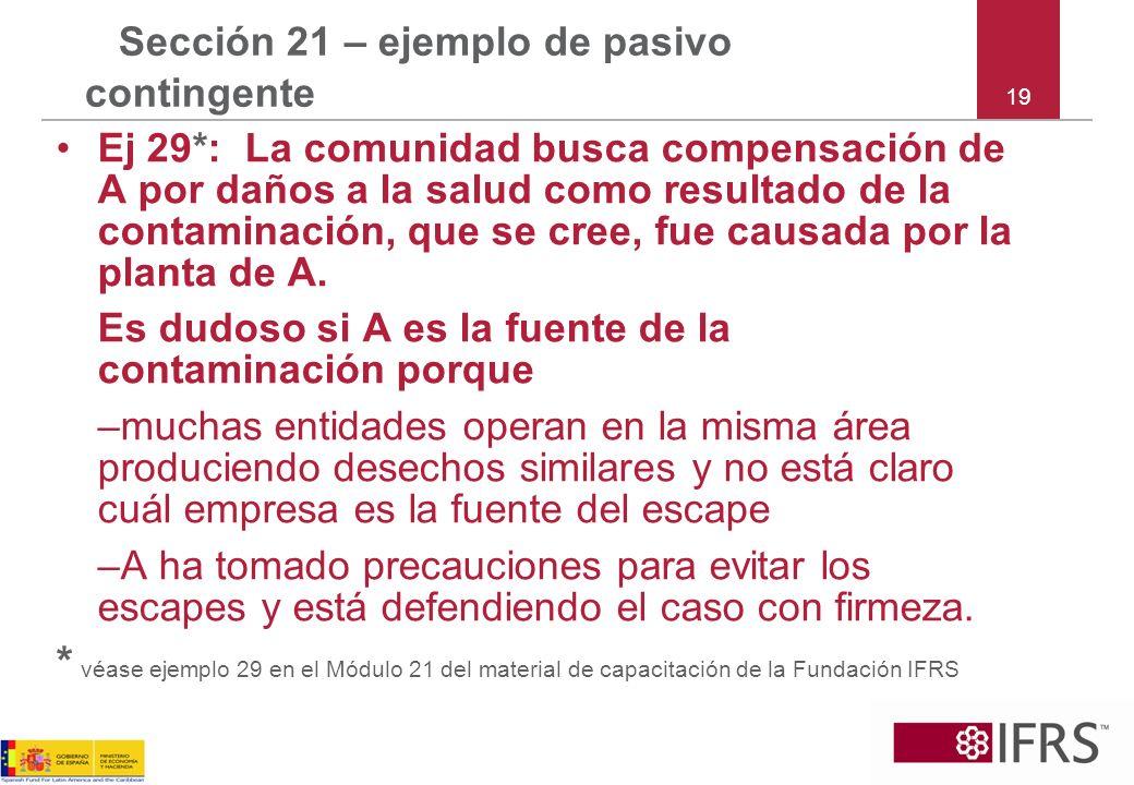 19 Sección 21 – ejemplo de pasivo contingente Ej 29*: La comunidad busca compensación de A por daños a la salud como resultado de la contaminación, qu