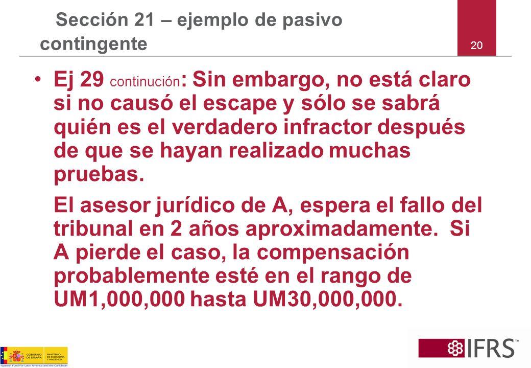 20 Sección 21 – ejemplo de pasivo contingente Ej 29 continución : Sin embargo, no está claro si no causó el escape y sólo se sabrá quién es el verdade