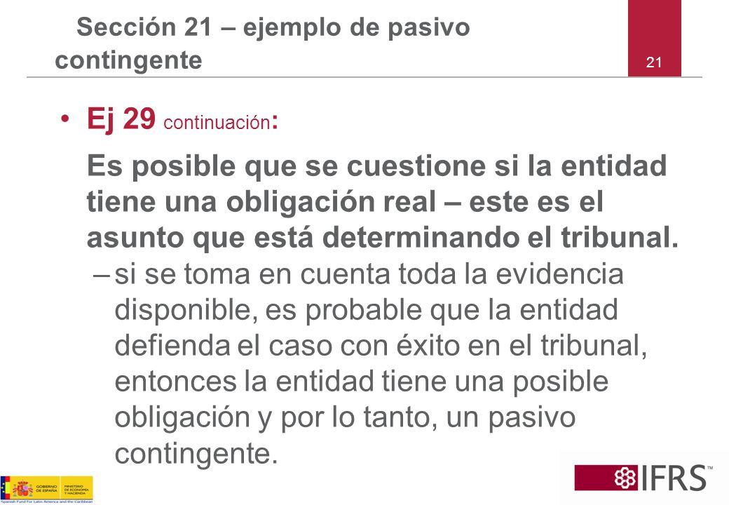 21 Sección 21 – ejemplo de pasivo contingente Ej 29 continuación : Es posible que se cuestione si la entidad tiene una obligación real – este es el as