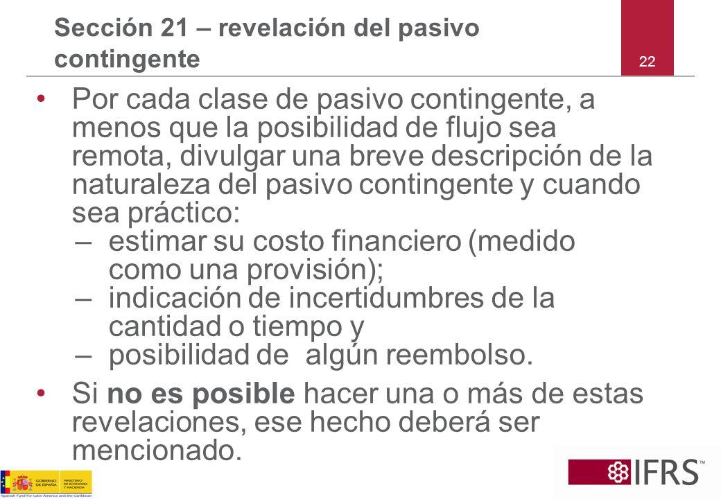 22 Sección 21 – revelación del pasivo contingente Por cada clase de pasivo contingente, a menos que la posibilidad de flujo sea remota, divulgar una b