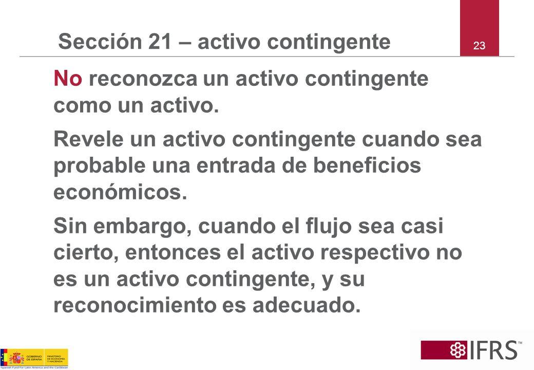 23 Sección 21 – activo contingente No reconozca un activo contingente como un activo. Revele un activo contingente cuando sea probable una entrada de