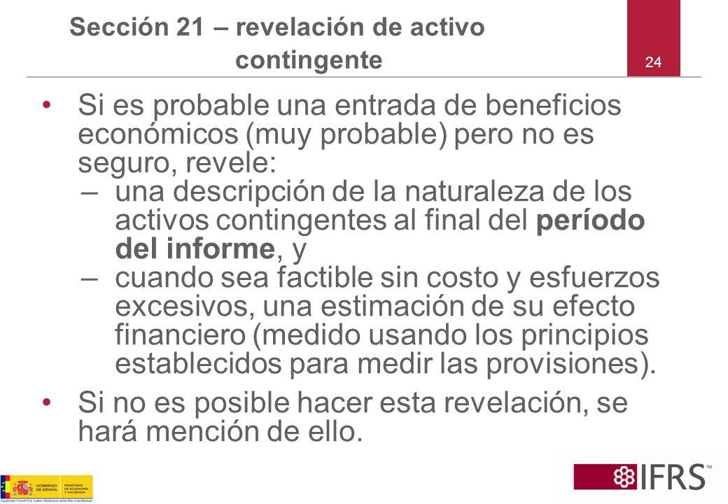 24 Sección 21 – revelación de activo contingente Si es probable una entrada de beneficios económicos (muy probable) pero no es seguro, revele: –una de