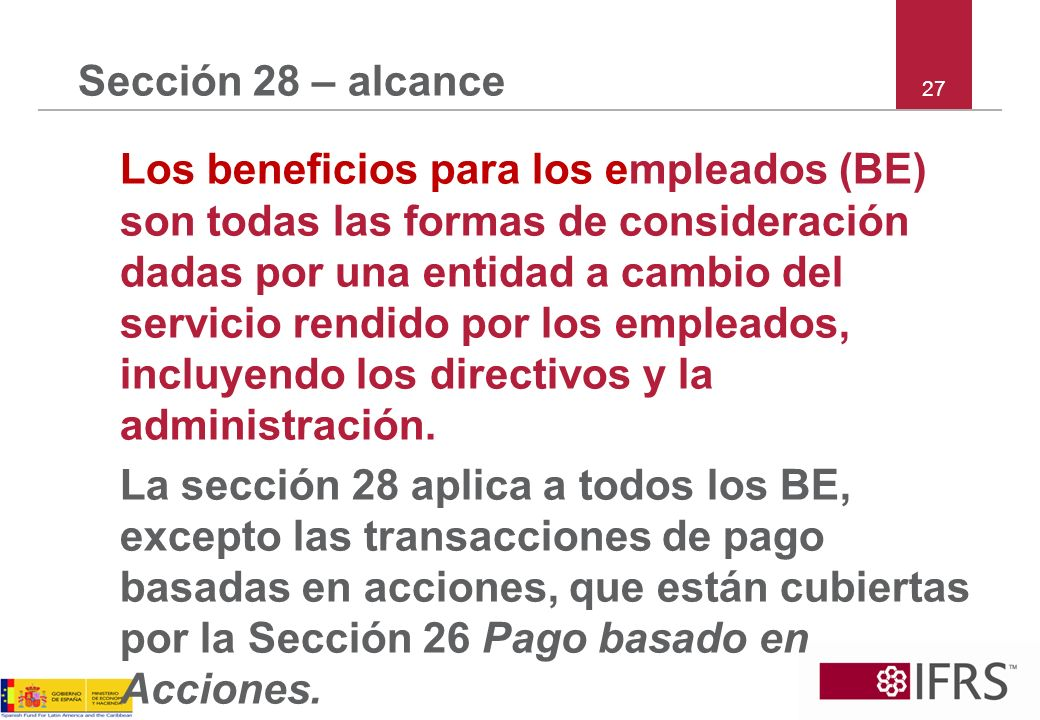 27 Sección 28 – alcance Los beneficios para los empleados (BE) son todas las formas de consideración dadas por una entidad a cambio del servicio rendi