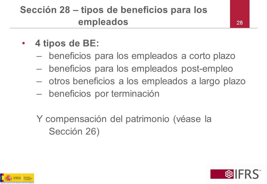 28 Sección 28 – tipos de beneficios para los empleados 4 tipos de BE: –beneficios para los empleados a corto plazo –beneficios para los empleados post