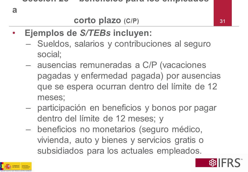 31 Sección 28 – beneficios para los empleados a corto plazo (C/P) Ejemplos de S/TEBs incluyen: –Sueldos, salarios y contribuciones al seguro social; –