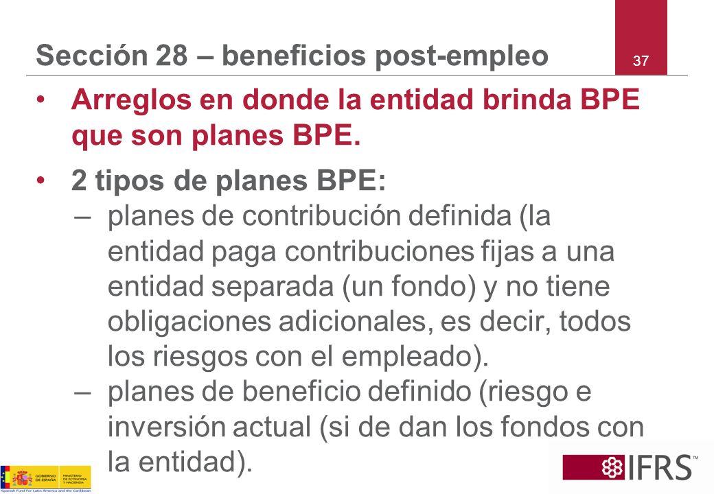 37 Sección 28 – beneficios post-empleo Arreglos en donde la entidad brinda BPE que son planes BPE. 2 tipos de planes BPE: –planes de contribución defi
