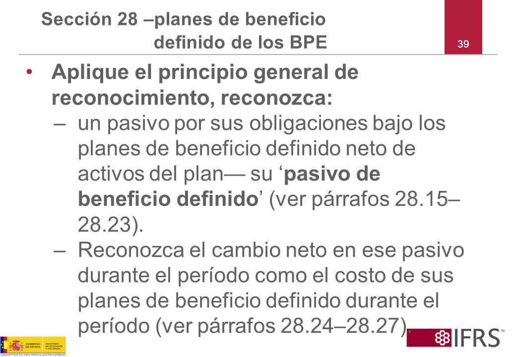 39 Sección 28 –planes de beneficio definido de los BPE Aplique el principio general de reconocimiento, reconozca: –un pasivo por sus obligaciones bajo