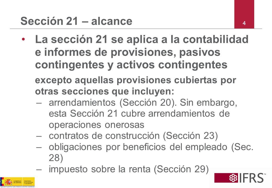 4 Sección 21 – alcance La sección 21 se aplica a la contabilidad e informes de provisiones, pasivos contingentes y activos contingentes excepto aquell