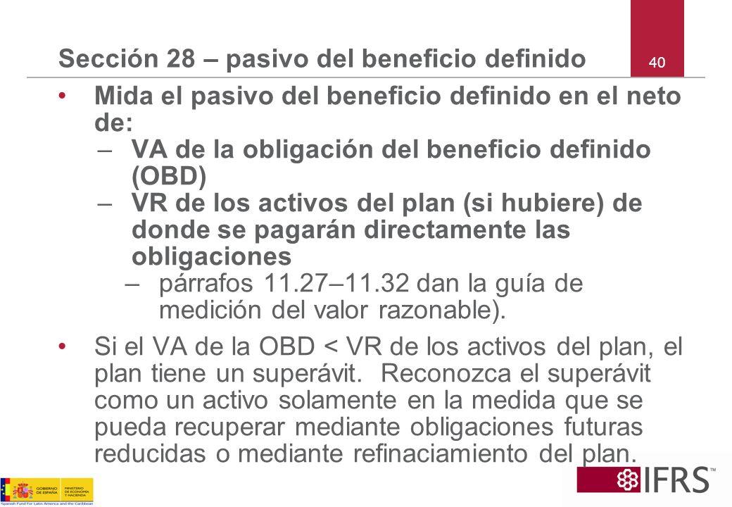 40 Sección 28 – pasivo del beneficio definido Mida el pasivo del beneficio definido en el neto de: –VA de la obligación del beneficio definido (OBD) –