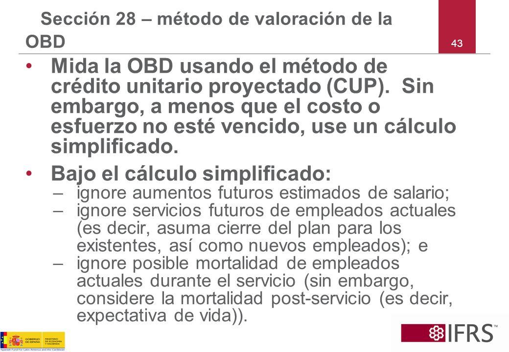 43 Sección 28 – método de valoración de la OBD Mida la OBD usando el método de crédito unitario proyectado (CUP). Sin embargo, a menos que el costo o