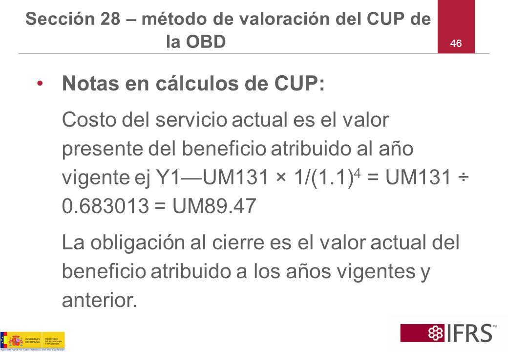 46 Sección 28 – método de valoración del CUP de la OBD Notas en cálculos de CUP: Costo del servicio actual es el valor presente del beneficio atribuid