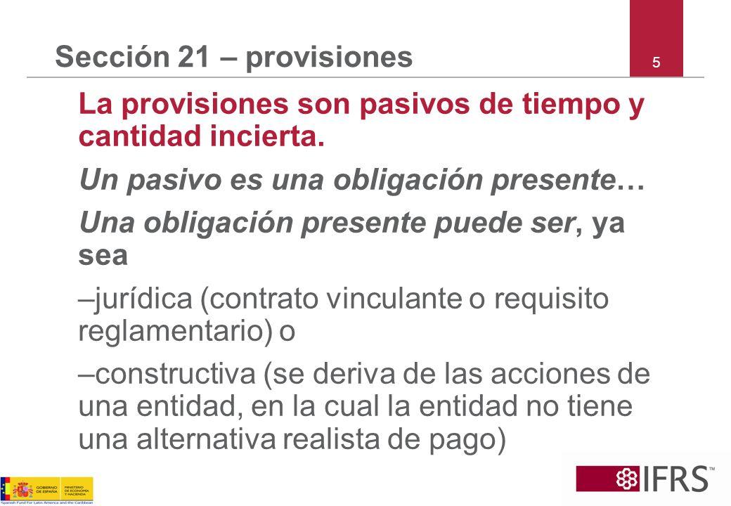 5 Sección 21 – provisiones La provisiones son pasivos de tiempo y cantidad incierta. Un pasivo es una obligación presente… Una obligación presente pue