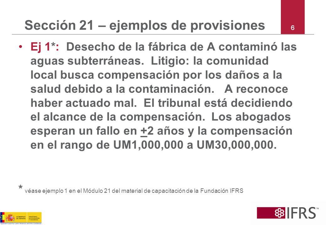 6 Sección 21 – ejemplos de provisiones Ej 1*: Desecho de la fábrica de A contaminó las aguas subterráneas. Litigio: la comunidad local busca compensac