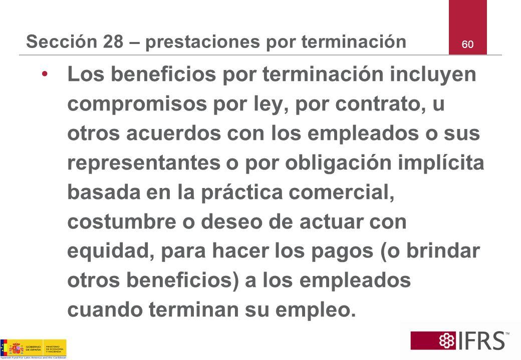 60 Sección 28 – prestaciones por terminación Los beneficios por terminación incluyen compromisos por ley, por contrato, u otros acuerdos con los emple