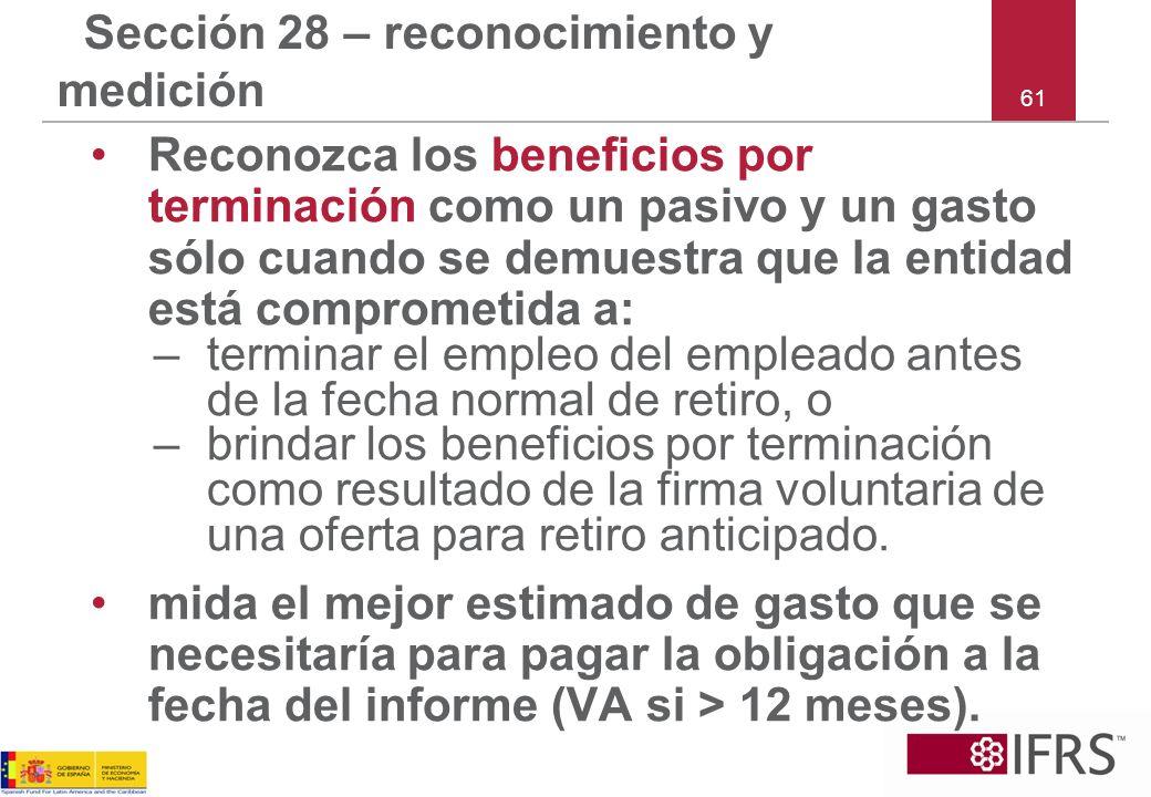 61 Sección 28 – reconocimiento y medición Reconozca los beneficios por terminación como un pasivo y un gasto sólo cuando se demuestra que la entidad e