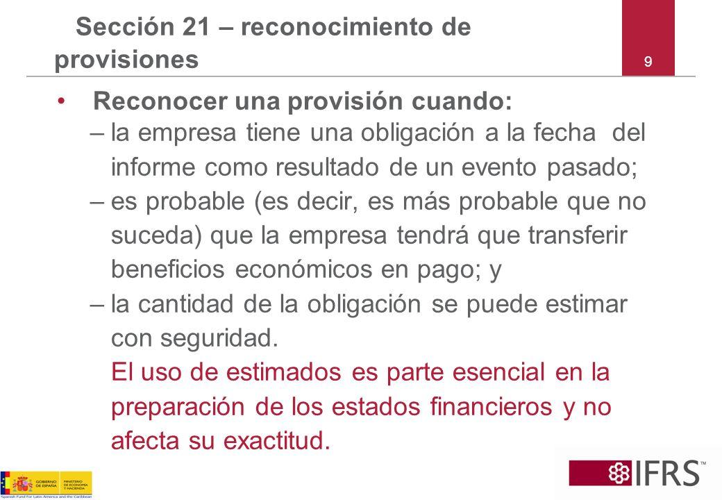9 Sección 21 – reconocimiento de provisiones Reconocer una provisión cuando: –la empresa tiene una obligación a la fecha del informe como resultado de