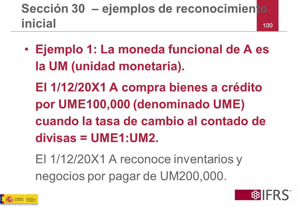 100 Sección 30 – ejemplos de reconocimiento inicial Ejemplo 1: La moneda funcional de A es la UM (unidad monetaria). El 1/12/20X1 A compra bienes a cr