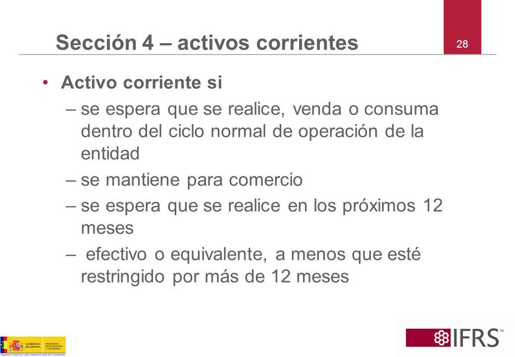 28 Sección 4 – activos corrientes Activo corriente si –se espera que se realice, venda o consuma dentro del ciclo normal de operación de la entidad –s