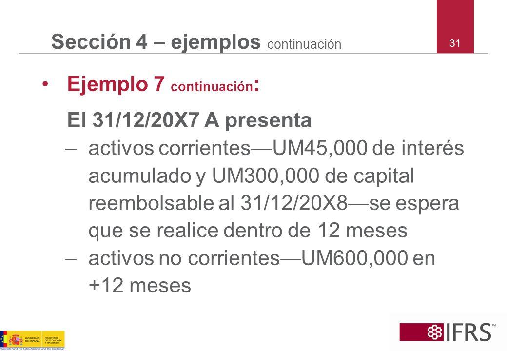 31 Sección 4 – ejemplos continuación Ejemplo 7 continuación : El 31/12/20X7 A presenta –activos corrientesUM45,000 de interés acumulado y UM300,000 de
