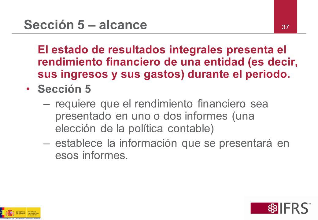 37 Sección 5 – alcance El estado de resultados integrales presenta el rendimiento financiero de una entidad (es decir, sus ingresos y sus gastos) dura