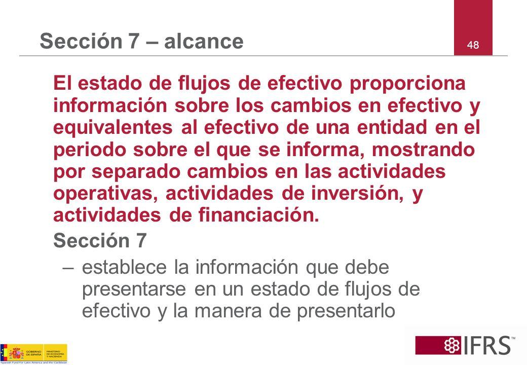 48 Sección 7 – alcance El estado de flujos de efectivo proporciona información sobre los cambios en efectivo y equivalentes al efectivo de una entidad