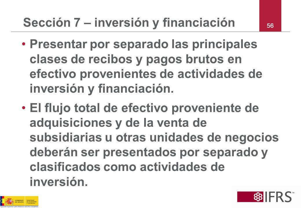 Sección 7 – inversión y financiación Presentar por separado las principales clases de recibos y pagos brutos en efectivo provenientes de actividades d