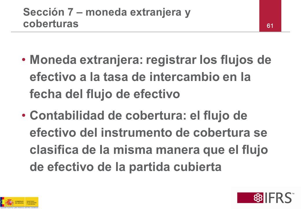 Sección 7 – moneda extranjera y coberturas Moneda extranjera: registrar los flujos de efectivo a la tasa de intercambio en la fecha del flujo de efect