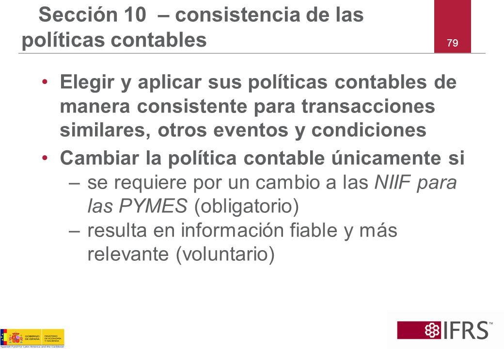 79 Sección 10 – consistencia de las políticas contables Elegir y aplicar sus políticas contables de manera consistente para transacciones similares, o
