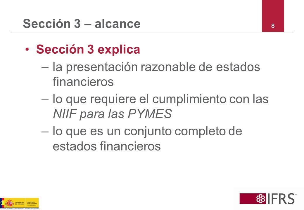 19 Sección 3 – estados financieros Conjunto completo de estados financieros –Estado de situación financiera (Sección 4) –O bien, un solo estado del resultado integral o dos estados de cuenta – un estado de resultados y un estado del resultado integral (Sección 5) –Estado de cambios en el patrimonio (Sección 6) –Estado de flujos de efectivo (Sección 7) –Notas (Sección 8) Presentar cada uno con la misma relevancia